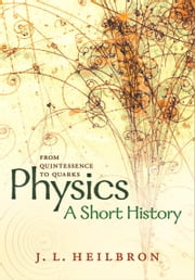 Physics: a short history from quintessence to quarks ebook by John L. Heilbron