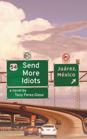 Send More Idiots - A Novel ebook by Tony Perez-Giese