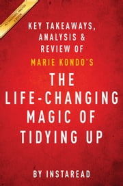 The Life-Changing Magic of Tidying Up - The Japanese Art of Decluttering and Organizing by Marie Kondo | Key Takeaways, Analysis & Review ebook by Instaread