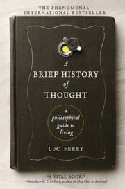 A Brief History of Thought - A Philosophical Guide to Living ebook by Luc Ferry