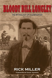Bloody Bill Longley - The Mythology of a Gunfighter, Second Edition ebook by Rick Miller