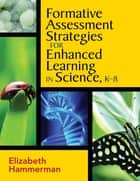 Formative Assessment Strategies for Enhanced Learning in Science, K-8 ebook by Elizabeth Hammerman