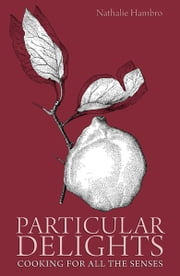 Particular Delights - Cooking for all the Senses ebook by Nathalie Hambro