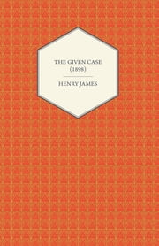 The Given Case (1898) ebook by Henry James