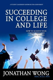Succeeding In College and Life - How To Achieve Your Career Goals and Live Your Dreams ebook by Jonathan Wong