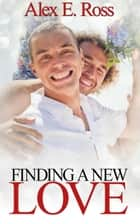 Finding A New Love - Gay Romance, MM, Romance, Gay Fiction, MM Romance Book 1 ebook by ALEX E. ROSS