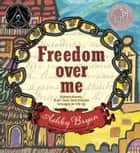 Freedom Over Me - Eleven Slaves, Their Lives and Dreams Brought to Life by Ashley Bryan ebook by Ashley Bryan, Ashley Bryan