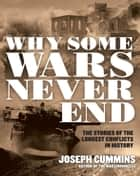 Why Some Wars Never End - The Stories of the Longest Conflicts in History ebook by Joseph Cummins