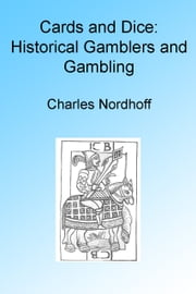 Cards and Dice: Historical Gamblers and Gambling, Illustrated ebook by Charles Nordhoff