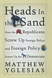 Heads in the Sand - How the Republicans Screw Up Foreign Policy and Foreign Policy Screws Up the Democrats ebook by Matthew Yglesias