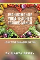 Two Hundred Hour Yoga Teacher Training Manual - A Guide to the Fundamentals of Yoga ebook by Marta Berry