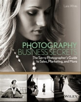 Photography Business Secrets - The Savvy Photographer's Guide to Sales, Marketing, and More ebook by Lara White
