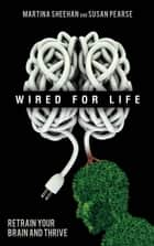 Wired for Life - Retrain Your Brain and Thrive ebook by Susan Pearse, Martina Sheehan