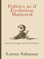 Politics as if Evolution Mattered - Darwin, Ecology, and Social Justice ebook by Lorna Salzman