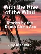With the rise of the wind - Stories by the South China Sea ebook by Jay Maclean