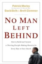 No Man Left Behind - How to Build and Sustain a Thriving Disciple-Making Ministry for Every Man in Your Church ebook by Patrick Morley, David Delk, Brett Clemmer