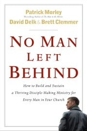 No Man Left Behind - How to Build and Sustain a Thriving Disciple-Making Ministry for Every Man in Your Church ebook by Patrick Morley,David Delk,Brett Clemmer
