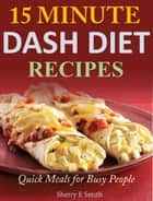 15 Minute Dash Diet Recipes Quick Meals for Busy People ebook by Sherry E Smith