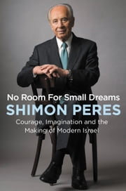 No Room for Small Dreams - Courage, Imagination, and the Making of Modern Israel ebook by Shimon Peres