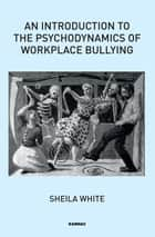 An Introduction to the Psychodynamics of Workplace Bullying ebook by Sheila White