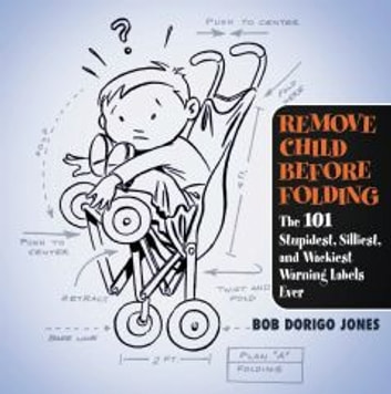 Remove Child Before Folding - The 101 Stupidest, Silliest, and Wackiest Warning Labels Ever ebook by Bob Dorigo Jones