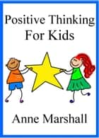 Positive Thinking for Kids ebook by Anne Marshall