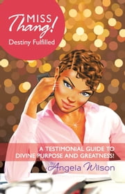 Miss Thang! Destiny Fulfilled - A Testimonial Guide to Divine Purpose and Greatness! ebook by Angela Wilson