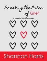 Breaking the Rules of Grief, A Bereaved Mother's Journey ebook by Shannon Harris