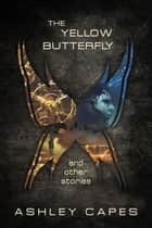 The Yellow Butterfly & Other Stories ebook by Ashley Capes
