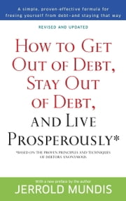 How to Get Out of Debt, Stay Out of Debt, and Live Prosperously* - Based on the Proven Principles and Techniques of Debtors Anonymous ebook by Jerrold Mundis