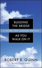 Building the Bridge As You Walk On It - A Guide for Leading Change ebook by Robert E. Quinn