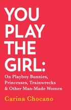 You Play The Girl - On Playboy Bunnies, Princesses, Trainwrecks and Other Man-Made Women ebook by Carina Chocano