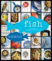 Fish - 55 Seafood Feasts ebook by Cree LeFavour,Antonis Achilleos