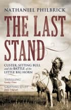 The Last Stand - Custer, Sitting Bull and the Battle of the Little Big Horn ebook by Nathaniel Philbrick