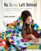No Scrap Left Behind - 16 Quilt Projects That Celebrate Scraps of All Sizes ebook by Amanda Jean Nyberg
