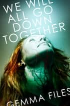 We Will All Go Down Together ebook by Gemma Files
