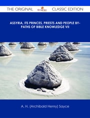 Assyria, Its Princes, Priests and People By-Paths of Bible Knowledge VII - The Original Classic Edition ebook by A. H. (Archibald Henry) Sayce