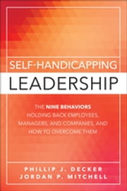 Self-Handicapping Leadership - The Nine Behaviors Holding Back Employees, Managers, and Companies, and How to Overcome Them ebook by Phillip J. Decker,Jordan Paul Mitchell