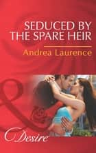 Seduced by the Spare Heir (Mills & Boon Desire) (Dynasties: The Montoros, Book 3) ebook by Andrea Laurence