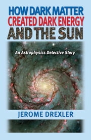 How Dark Matter Created Dark Energy and the Sun: An Astrophysics Detective Story ebook by Drexler, Jerome