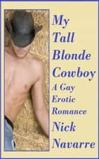 My Tall Blonde Cowboy (A Gay Erotic Romance) ebook by Nick Navarre
