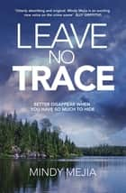 Leave No Trace - Better to disappear when you have so much to hide ebook by Mindy Mejia