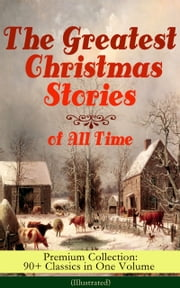 The Greatest Christmas Stories of All Time - Premium Collection: 90+ Classics in One Volume (Illustrated) - The Gift of the Magi, The Holy Night, The Mistletoe Bough, A Christmas Carol, The Heavenly Christmas Tree, A Letter from Santa Claus, The Fir Tree, The Nutcracker and the Mouse King… ebook by Louisa May Alcott,O. Henry,Mark Twain,Beatrix Potter,Charles Dickens,Harriet Beecher Stowe,Hans Christian Andersen,Selma Lagerlöf,Fyodor Dostoevsky,Anthony Trollope,Brothers Grimm,L. Frank Baum,George MacDonald,Leo Tolstoy,Henry van Dyke,E. T. A. Hoffmann,Clement Moore,Edward Berens,William Dean Howells
