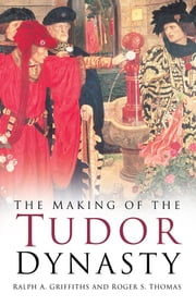 The Making of the Tudor Dynasty ebook by R A Griffiths,R S Thomas
