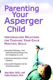 Parenting Your Asperger Child - Individualized Solutions for Teaching Your Child Practical Skills ebook by Alan Sohn,Cathy Grayson