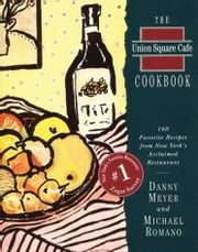 The Union Square Cafe Cookbook - 160 Favorite Recipes from New York's Acclaimed Restaurant ebook by Danny Meyer