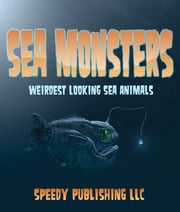 Sea Monsters (Weirdest Looking Sea Animals) ebook by Speedy Publishing