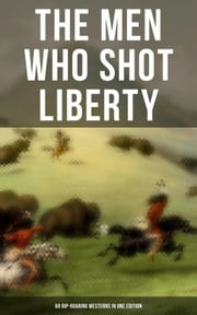 THE MEN WHO SHOT LIBERTY: 60 Rip-Roaring Westerns in One Edition - Cowboy Adventures, Yukon & Oregon Trail Tales, Famous Outlaws, Gold Rush Adventures: Riders of the Purple Sage, The Night Horseman, The Last of the Mohicans, Rimrock Trail, The Hidden Children… ebook by Mark Twain, J. Allan Dunn, Will Lillibridge,...