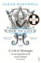 How to Live - A Life of Montaigne in one question and twenty attempts at an answer ebook by Sarah Bakewell