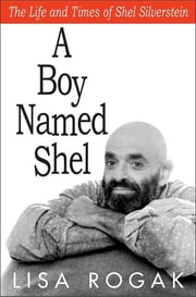 A Boy Named Shel - The Life and Times of Shel Silverstein ebook by Lisa Rogak